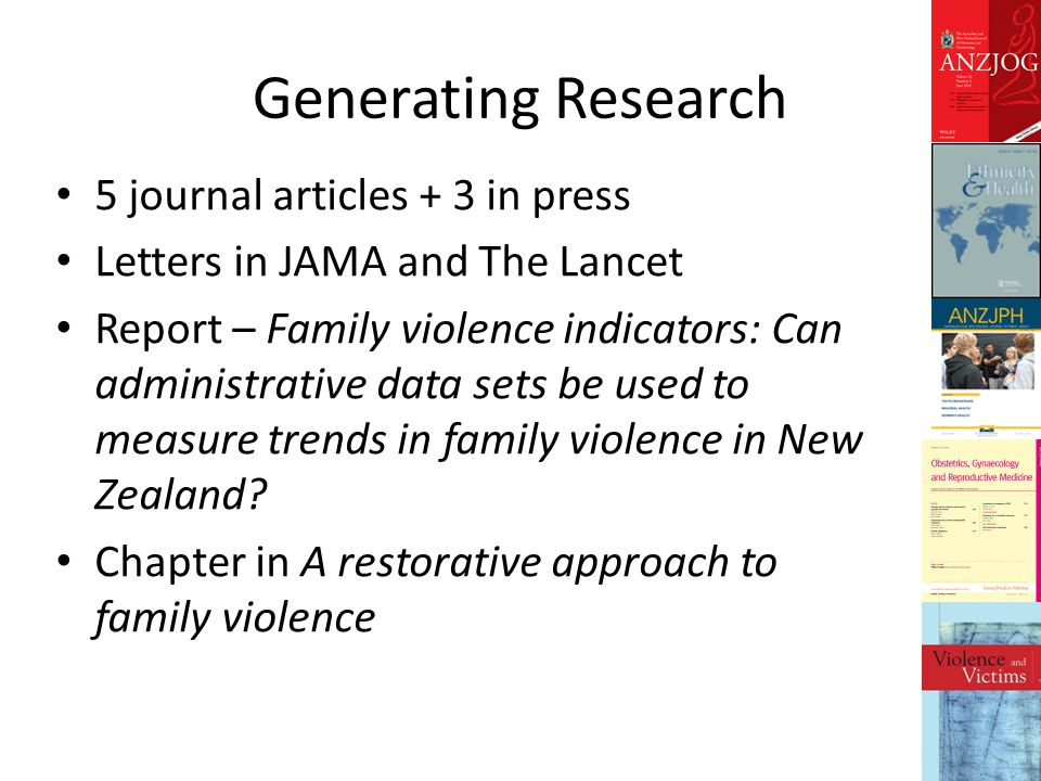 Generating Research 5 journal articles + 3 in press Letters in JAMA and The Lancet Report – Family violence indicators: Can administrative data sets be used to measure trends in family violence in New Zealand.