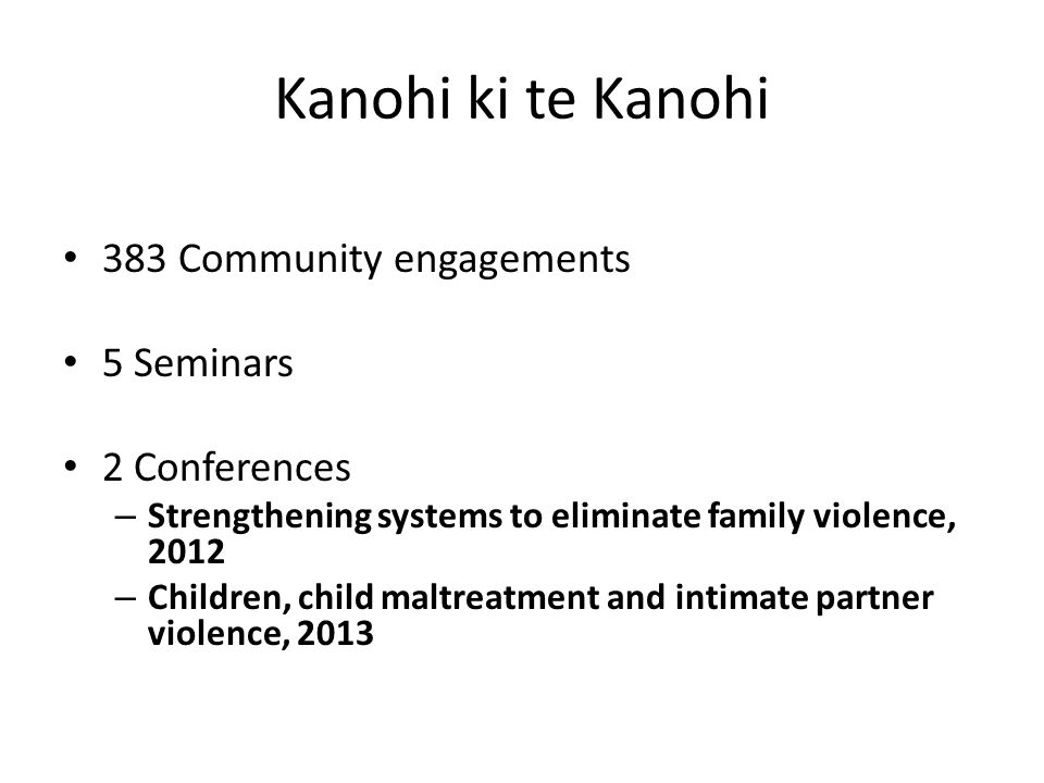 Kanohi ki te Kanohi 383 Community engagements 5 Seminars 2 Conferences – Strengthening systems to eliminate family violence, 2012 – Children, child maltreatment and intimate partner violence, 2013