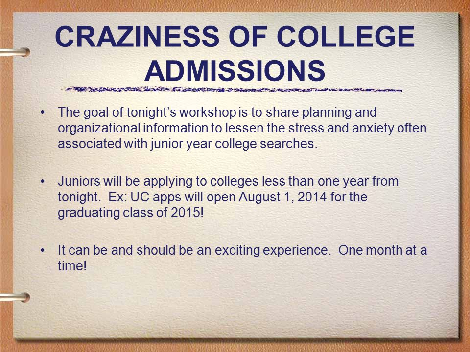 CRAZINESS OF COLLEGE ADMISSIONS The goal of tonight's workshop is to share planning and organizational information to lessen the stress and anxiety often associated with junior year college searches.