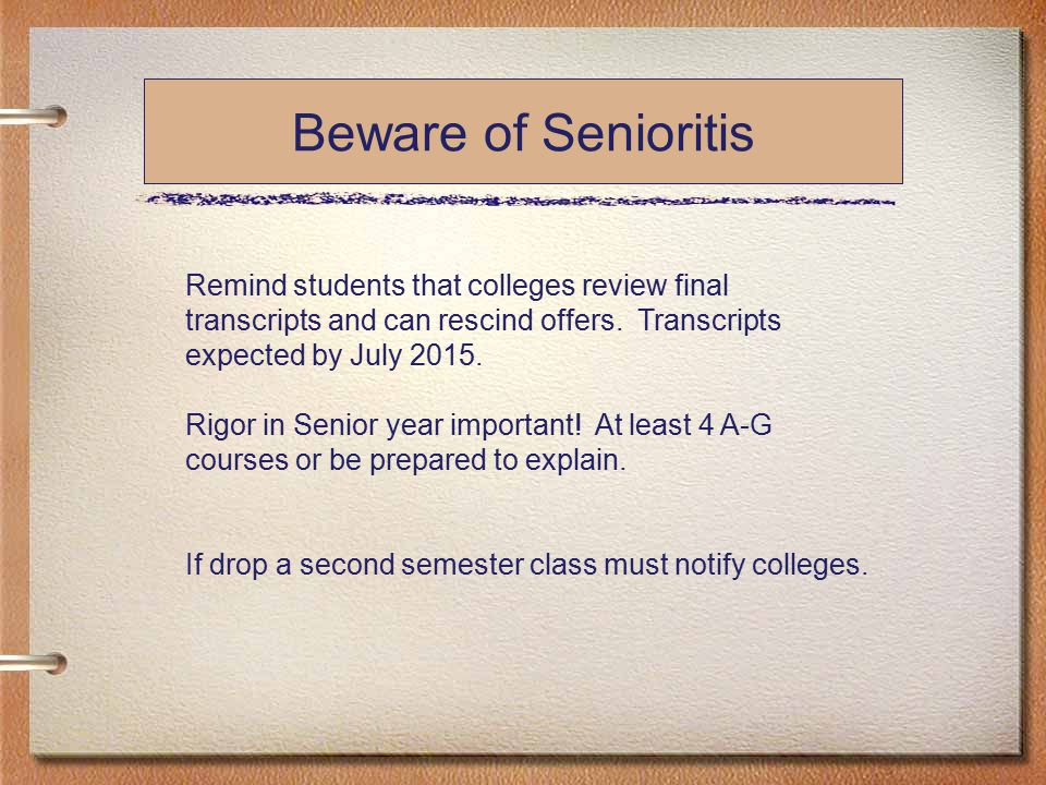 Beware of Senioritis Remind students that colleges review final transcripts and can rescind offers.
