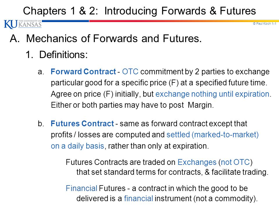 © Paul Koch 1-1 Chapters 1 & 2: Introducing Forwards & Futures A. Mechanics of Forwards and Futures. 1. Definitions: a. Forward Contract - OTC commitm