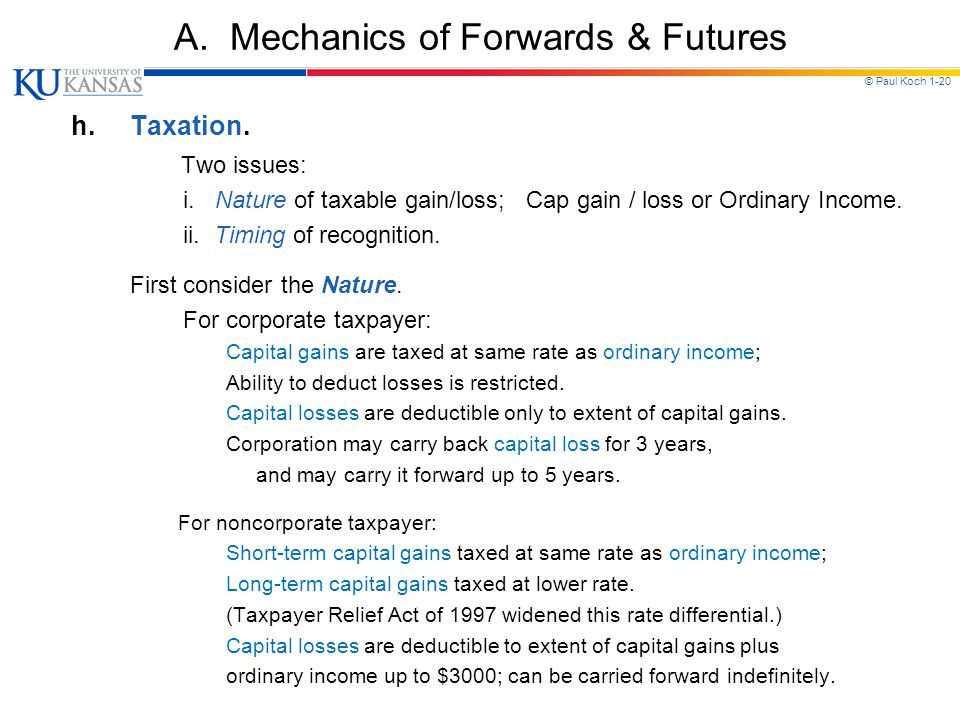 © Paul Koch 1-20 A. Mechanics of Forwards & Futures h.Taxation. Two issues: i. Nature of taxable gain/loss; Cap gain / loss or Ordinary Income. ii. Ti