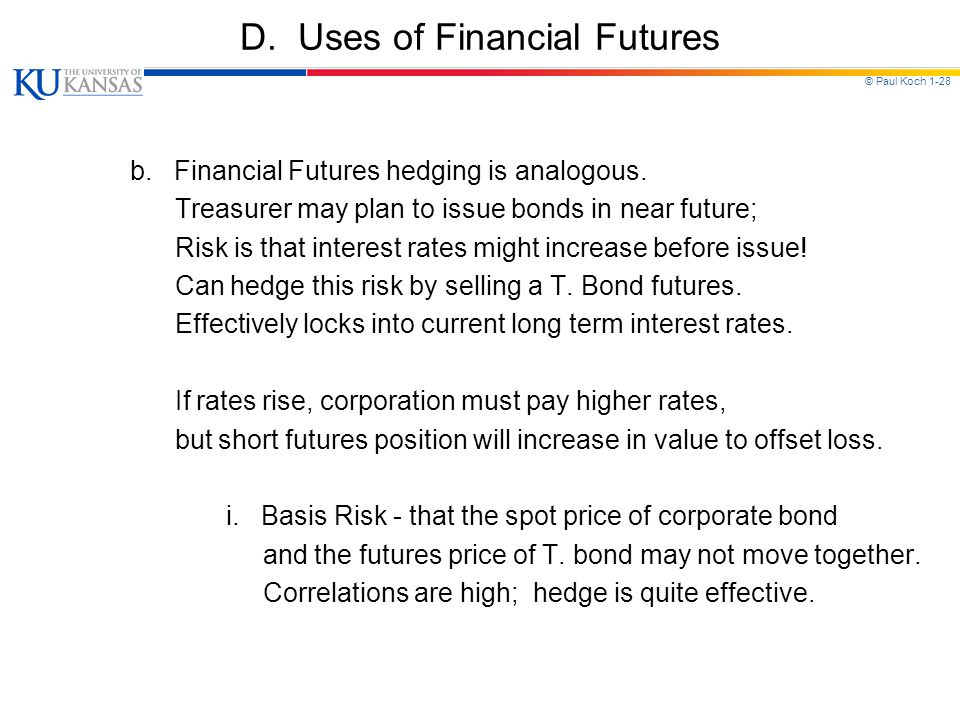 © Paul Koch 1-28 D. Uses of Financial Futures b. Financial Futures hedging is analogous. Treasurer may plan to issue bonds in near future; Risk is tha