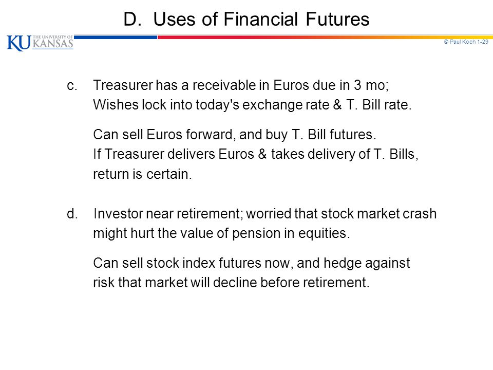 © Paul Koch 1-29 D. Uses of Financial Futures c. Treasurer has a receivable in Euros due in 3 mo; Wishes lock into today's exchange rate & T. Bill rat