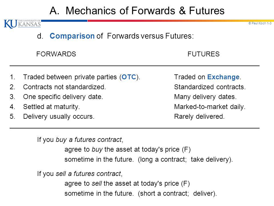 © Paul Koch 1-3 A. Mechanics of Forwards & Futures d. Comparison of Forwards versus Futures: FORWARDS FUTURES ________________________________________