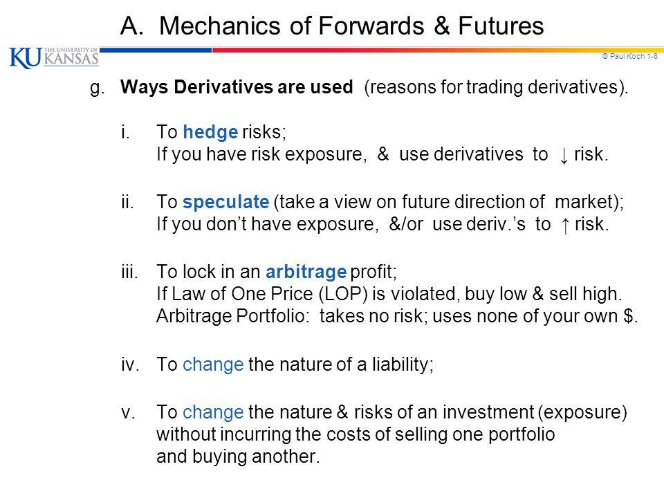 © Paul Koch 1-6 A. Mechanics of Forwards & Futures g. Ways Derivatives are used (reasons for trading derivatives). i.To hedge risks; If you have risk