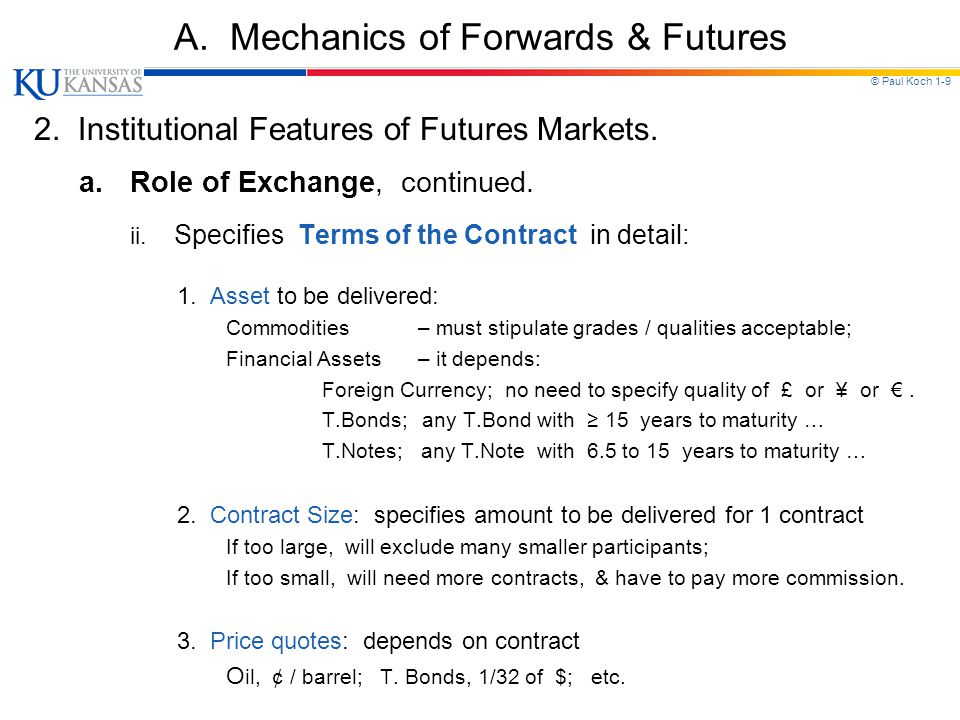 © Paul Koch 1-9 A. Mechanics of Forwards & Futures 2. Institutional Features of Futures Markets. a.Role of Exchange, continued. ii. Specifies Terms of