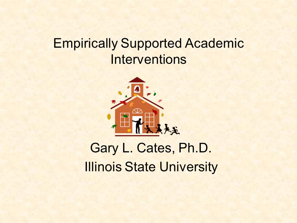 Empirically Supported Academic Interventions Gary L. Cates, Ph.D. Illinois State University