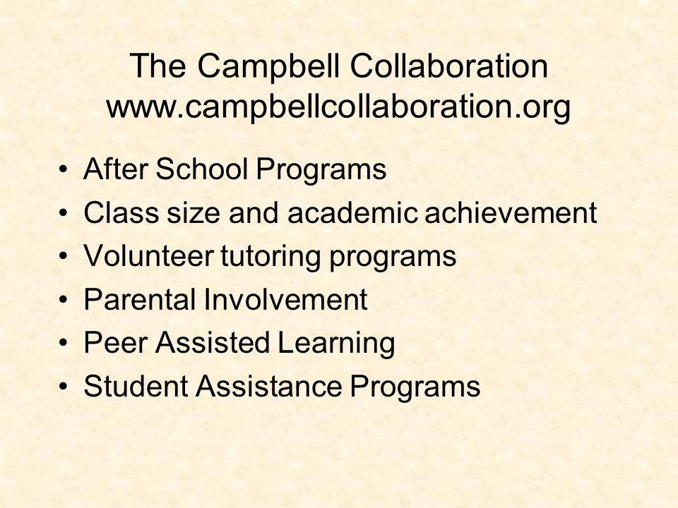 The Campbell Collaboration www.campbellcollaboration.org After School Programs Class size and academic achievement Volunteer tutoring programs Parenta