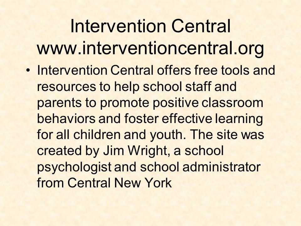 Intervention Central www.interventioncentral.org Intervention Central offers free tools and resources to help school staff and parents to promote posi