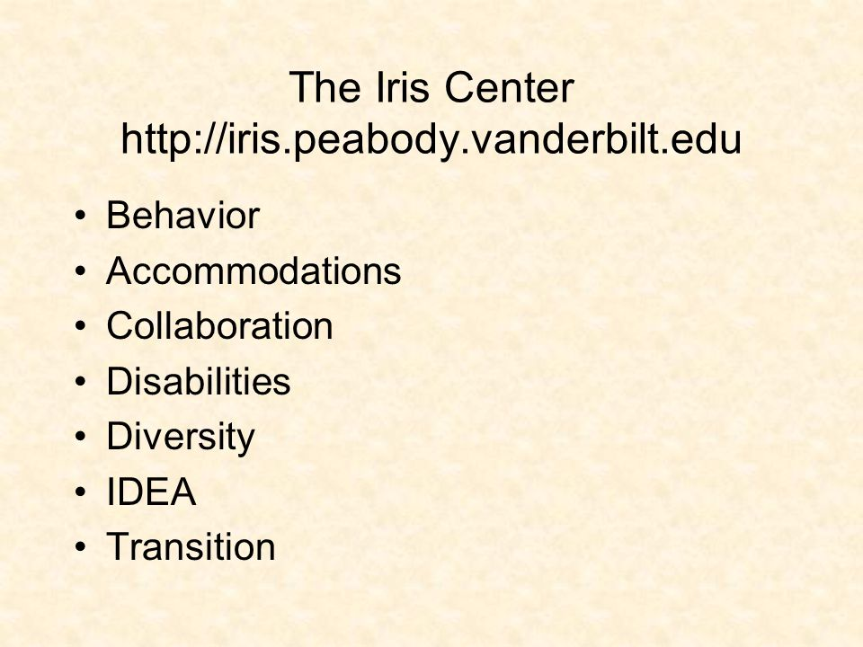 The Iris Center http://iris.peabody.vanderbilt.edu Behavior Accommodations Collaboration Disabilities Diversity IDEA Transition
