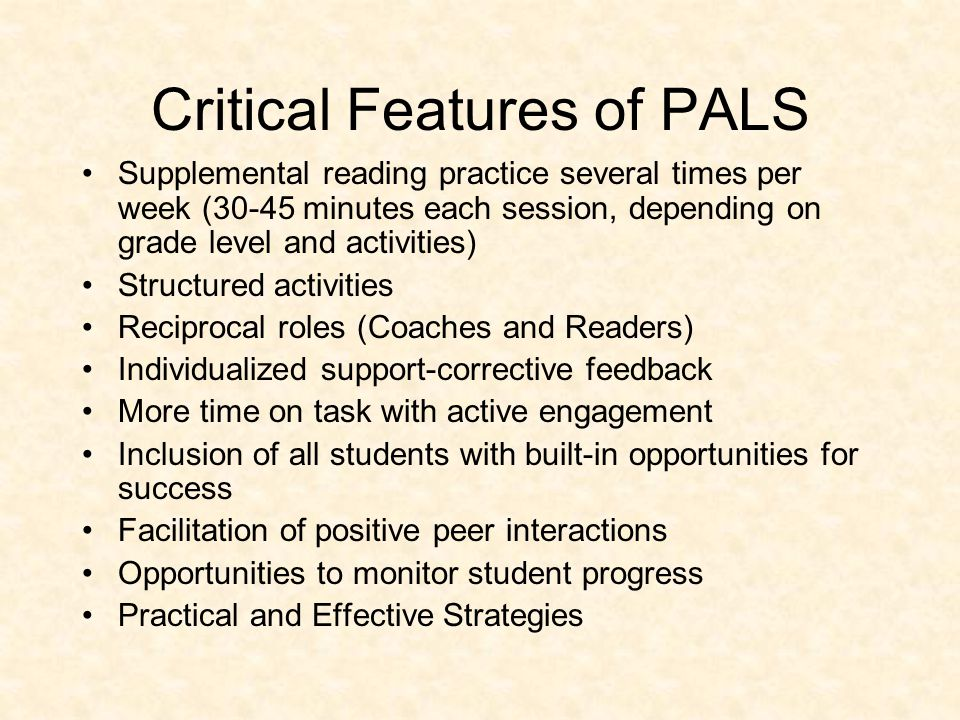 Critical Features of PALS Supplemental reading practice several times per week (30-45 minutes each session, depending on grade level and activities) S
