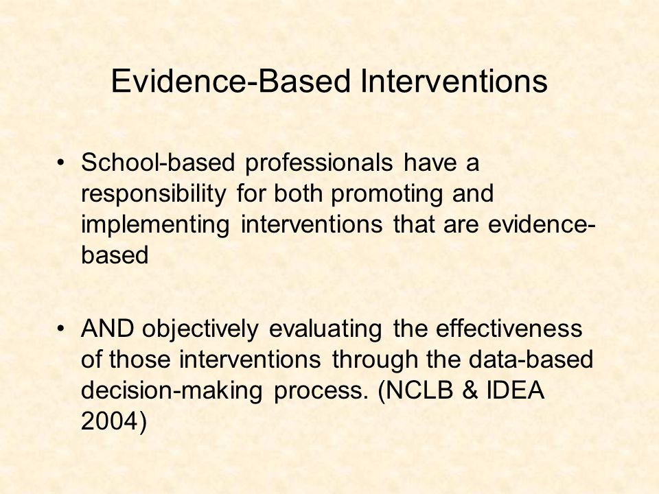 Evidence-Based Interventions School-based professionals have a responsibility for both promoting and implementing interventions that are evidence- bas