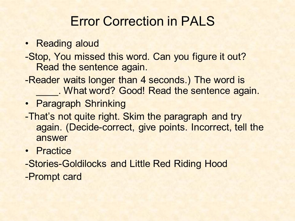 Error Correction in PALS Reading aloud -Stop, You missed this word. Can you figure it out? Read the sentence again. -Reader waits longer than 4 second