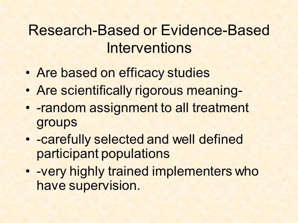 Research-Based or Evidence-Based Interventions Are based on efficacy studies Are scientifically rigorous meaning- -random assignment to all treatment