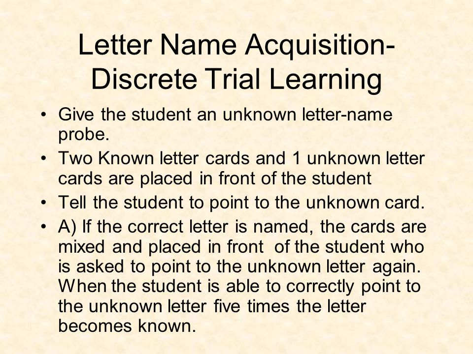 Letter Name Acquisition- Discrete Trial Learning Give the student an unknown letter-name probe. Two Known letter cards and 1 unknown letter cards are