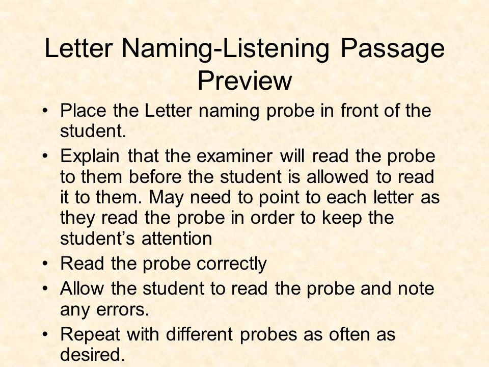 Letter Naming-Listening Passage Preview Place the Letter naming probe in front of the student. Explain that the examiner will read the probe to them b