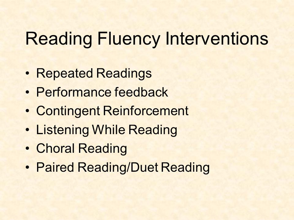 Reading Fluency Interventions Repeated Readings Performance feedback Contingent Reinforcement Listening While Reading Choral Reading Paired Reading/Du