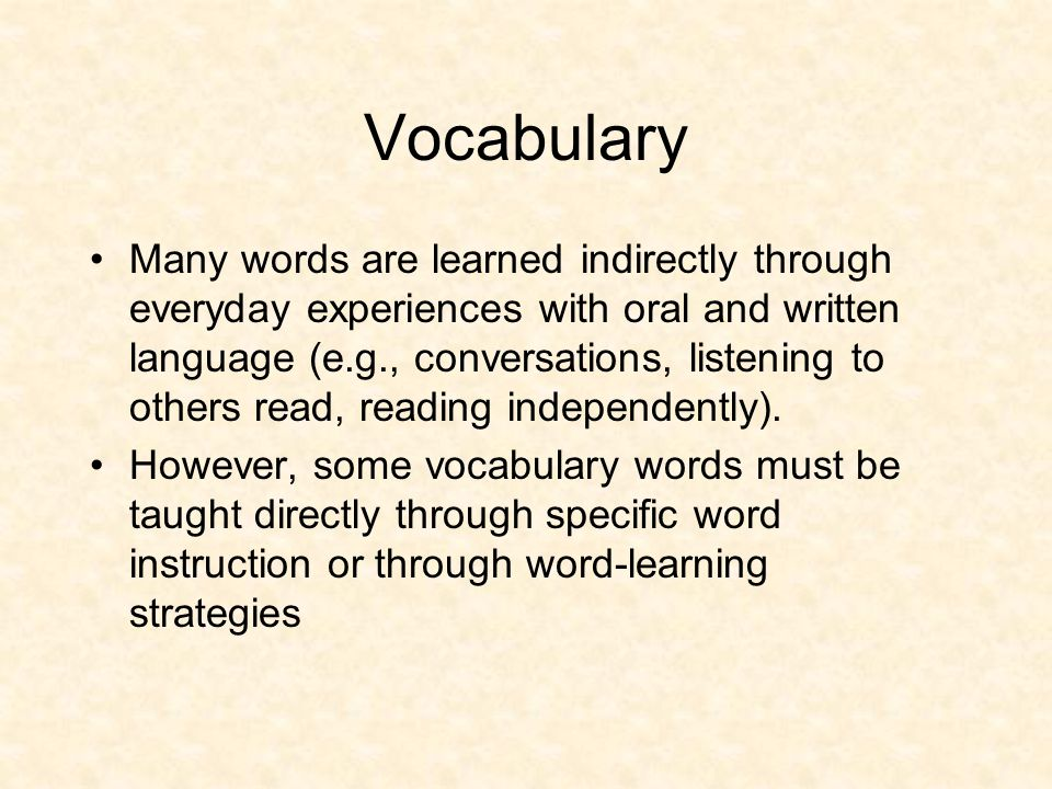 Vocabulary Many words are learned indirectly through everyday experiences with oral and written language (e.g., conversations, listening to others rea