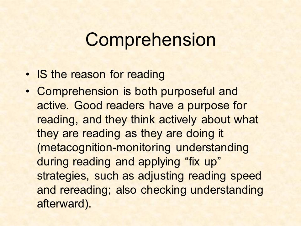 Comprehension IS the reason for reading Comprehension is both purposeful and active. Good readers have a purpose for reading, and they think actively