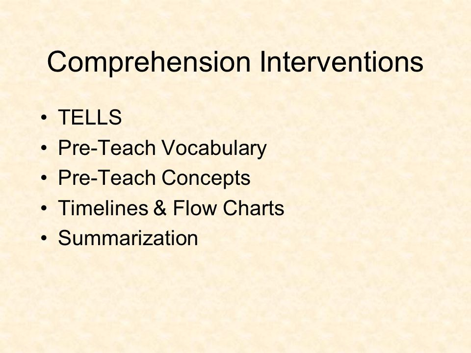 Comprehension Interventions TELLS Pre-Teach Vocabulary Pre-Teach Concepts Timelines & Flow Charts Summarization