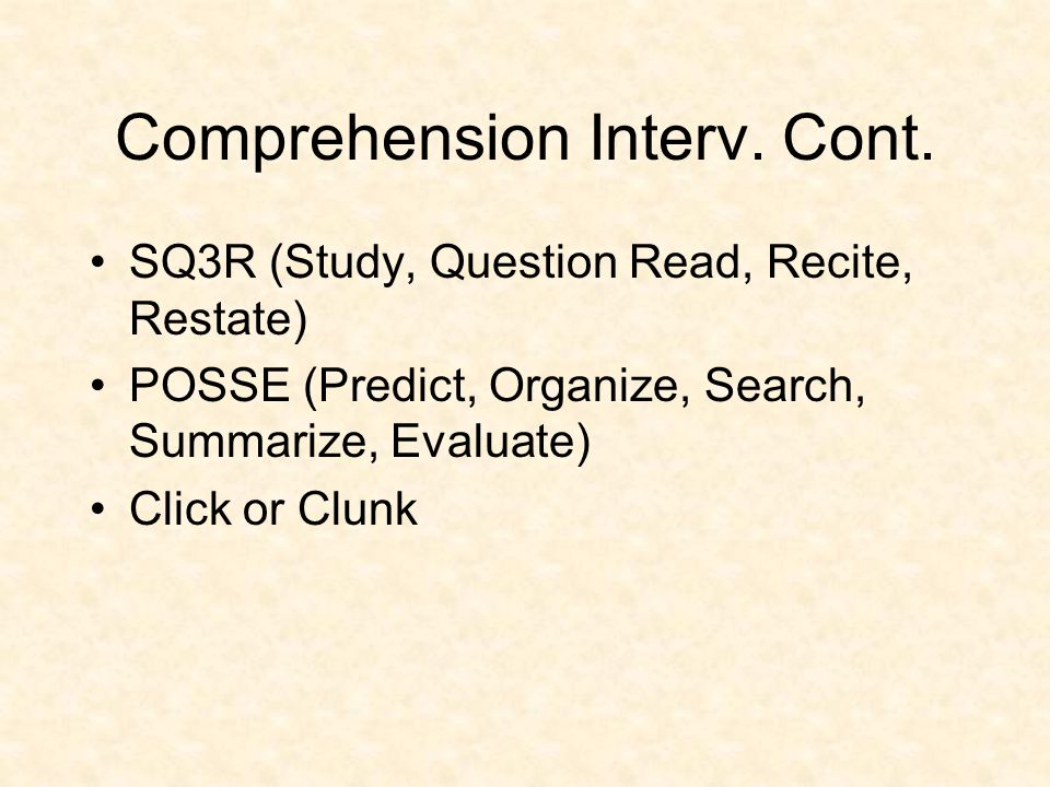 Comprehension Interv. Cont. SQ3R (Study, Question Read, Recite, Restate) POSSE (Predict, Organize, Search, Summarize, Evaluate) Click or Clunk