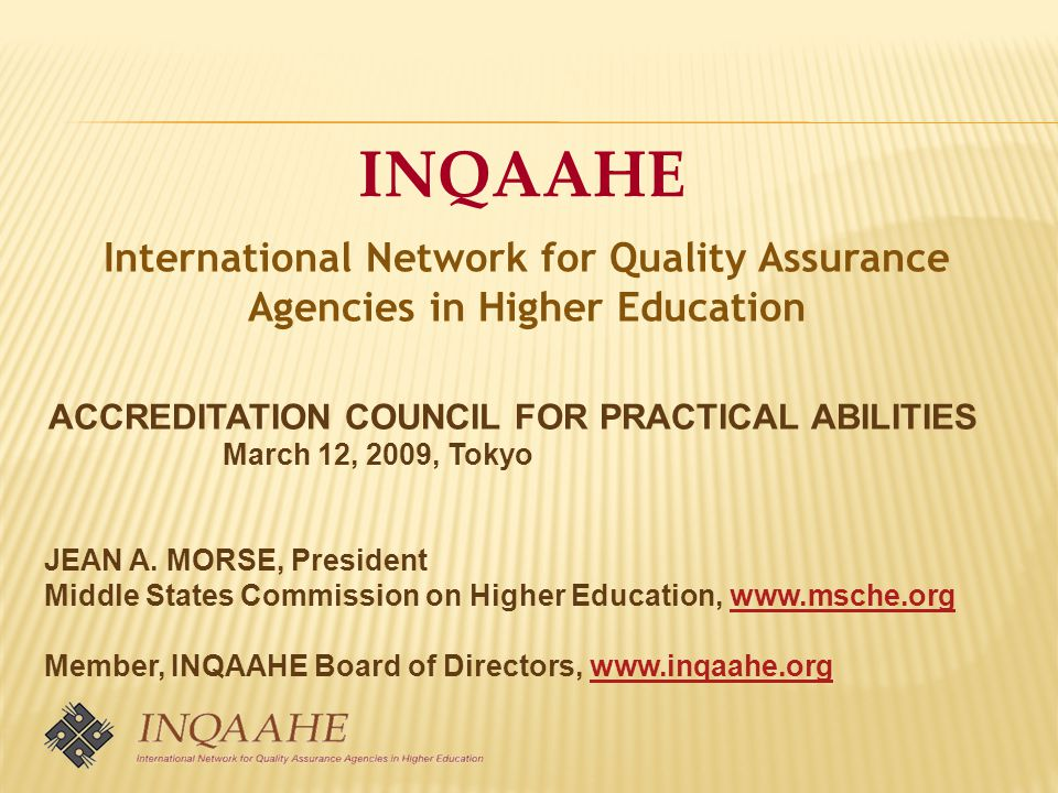 INQAAHE International Network for Quality Assurance Agencies in Higher Education ACCREDITATION COUNCIL FOR PRACTICAL ABILITIES March 12, 2009, Tokyo JEAN A.