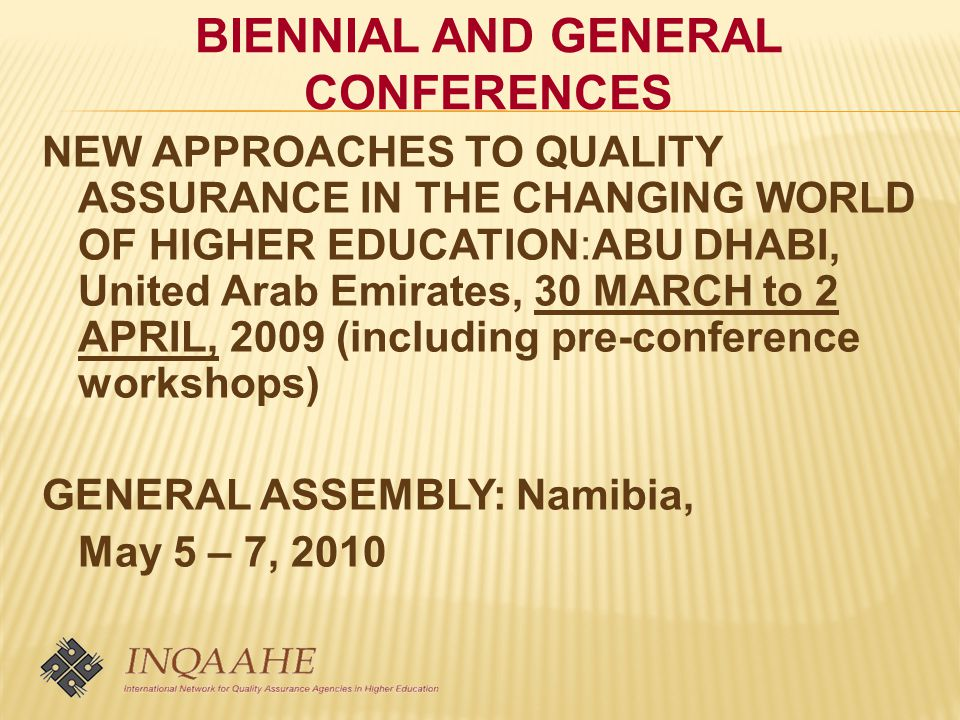 BIENNIAL AND GENERAL CONFERENCES NEW APPROACHES TO QUALITY ASSURANCE IN THE CHANGING WORLD OF HIGHER EDUCATION:ABU DHABI, United Arab Emirates, 30 MARCH to 2 APRIL, 2009 (including pre-conference workshops) GENERAL ASSEMBLY: Namibia, May 5 – 7, 2010