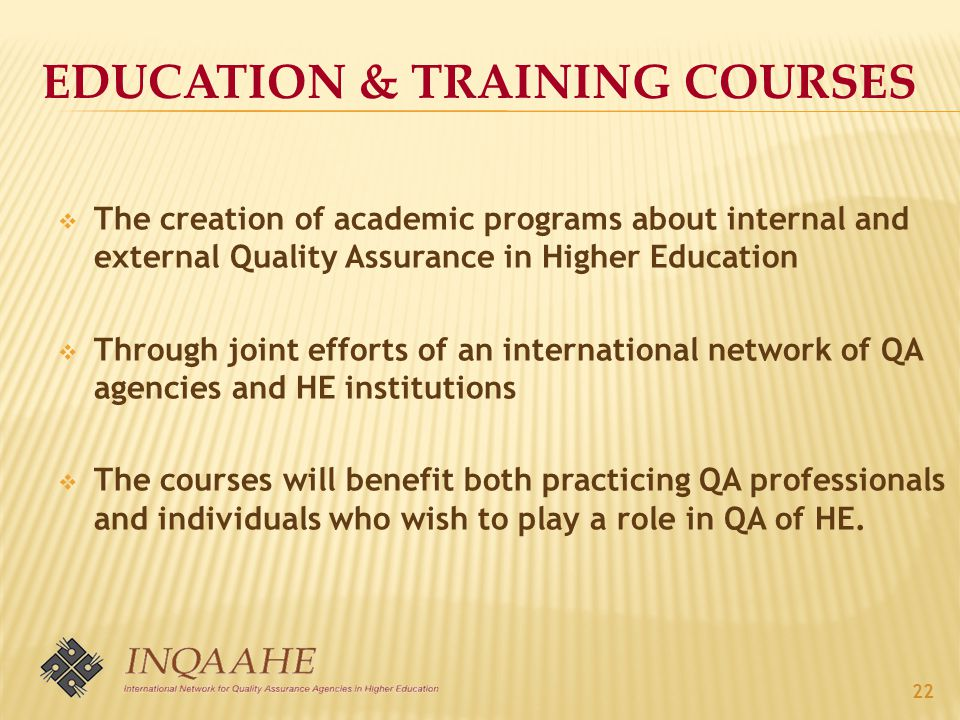  The creation of academic programs about internal and external Quality Assurance in Higher Education  Through joint efforts of an international network of QA agencies and HE institutions  The courses will benefit both practicing QA professionals and individuals who wish to play a role in QA of HE.