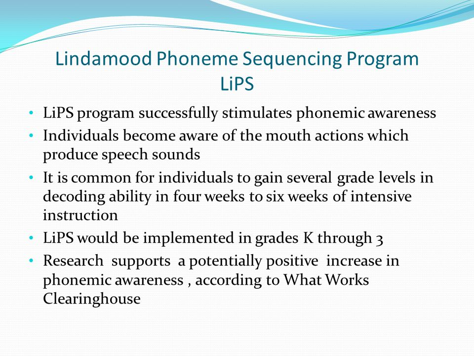 Lindamood Phoneme Sequencing Program LiPS LiPS program successfully stimulates phonemic awareness Individuals become aware of the mouth actions which produce speech sounds It is common for individuals to gain several grade levels in decoding ability in four weeks to six weeks of intensive instruction LiPS would be implemented in grades K through 3 Research supports a potentially positive increase in phonemic awareness, according to What Works Clearinghouse