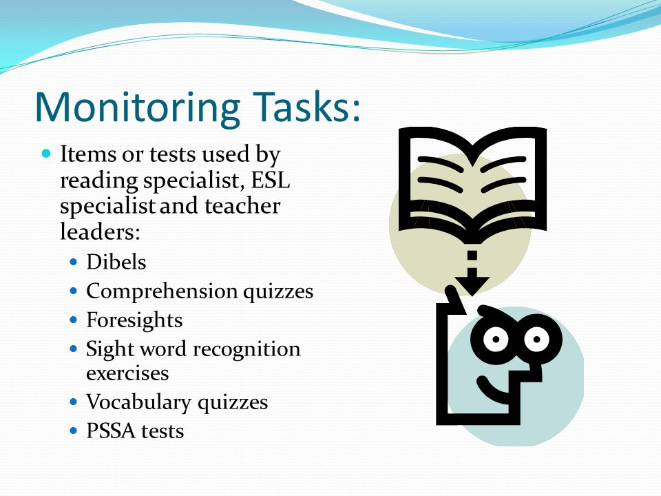 Monitoring Tasks: Items or tests used by reading specialist, ESL specialist and teacher leaders: Dibels Comprehension quizzes Foresights Sight word recognition exercises Vocabulary quizzes PSSA tests