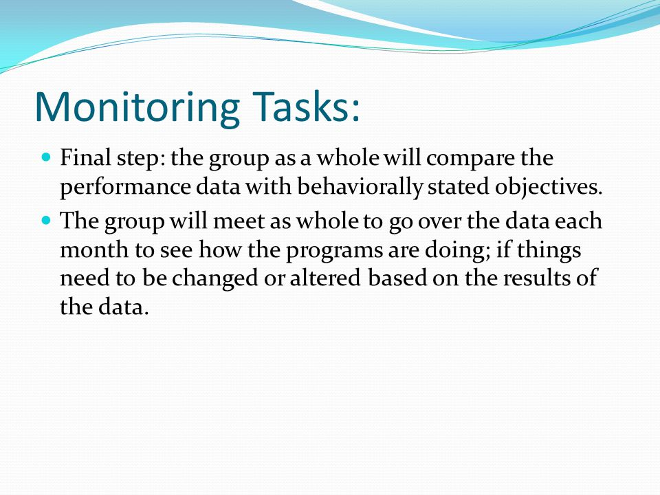 Monitoring Tasks: Final step: the group as a whole will compare the performance data with behaviorally stated objectives.