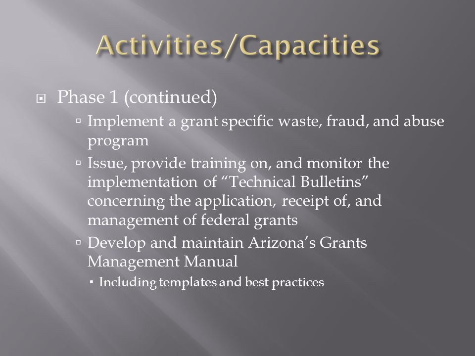  Phase 1 (continued)  Implement a grant specific waste, fraud, and abuse program  Issue, provide training on, and monitor the implementation of Technical Bulletins concerning the application, receipt of, and management of federal grants  Develop and maintain Arizona's Grants Management Manual  Including templates and best practices