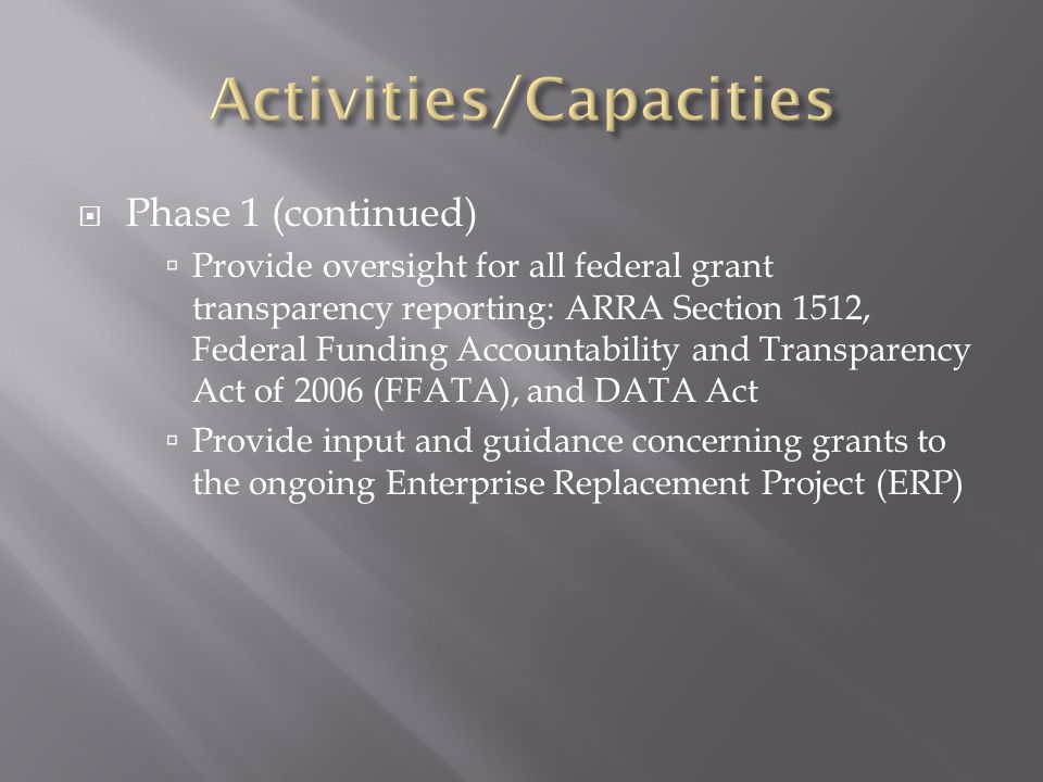  Phase 1 (continued)  Provide oversight for all federal grant transparency reporting: ARRA Section 1512, Federal Funding Accountability and Transparency Act of 2006 (FFATA), and DATA Act  Provide input and guidance concerning grants to the ongoing Enterprise Replacement Project (ERP)
