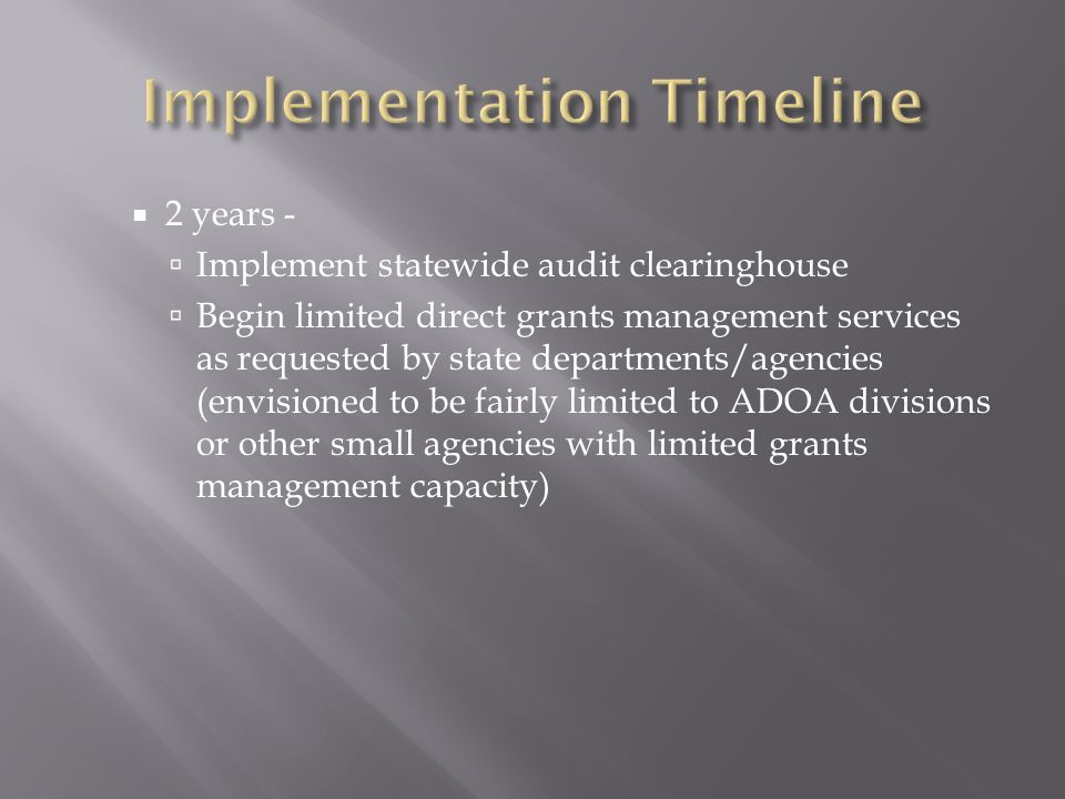  2 years -  Implement statewide audit clearinghouse  Begin limited direct grants management services as requested by state departments/agencies (envisioned to be fairly limited to ADOA divisions or other small agencies with limited grants management capacity)