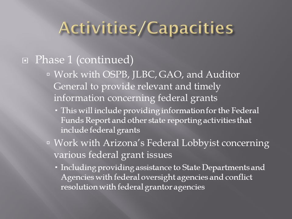  Phase 1 (continued)  Work with OSPB, JLBC, GAO, and Auditor General to provide relevant and timely information concerning federal grants  This wil