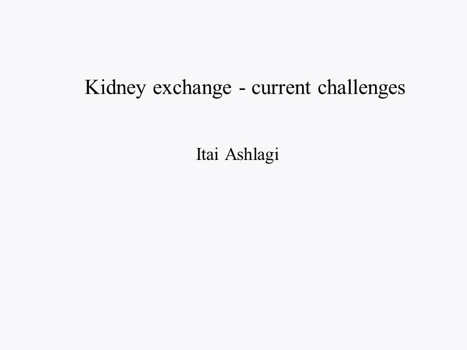 Kidney exchange - current challenges Itai Ashlagi