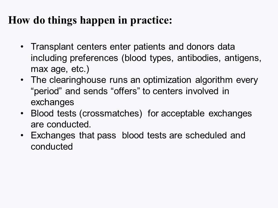 How do things happen in practice: Transplant centers enter patients and donors data including preferences (blood types, antibodies, antigens, max age, etc.) The clearinghouse runs an optimization algorithm every period and sends offers to centers involved in exchanges Blood tests (crossmatches) for acceptable exchanges are conducted.