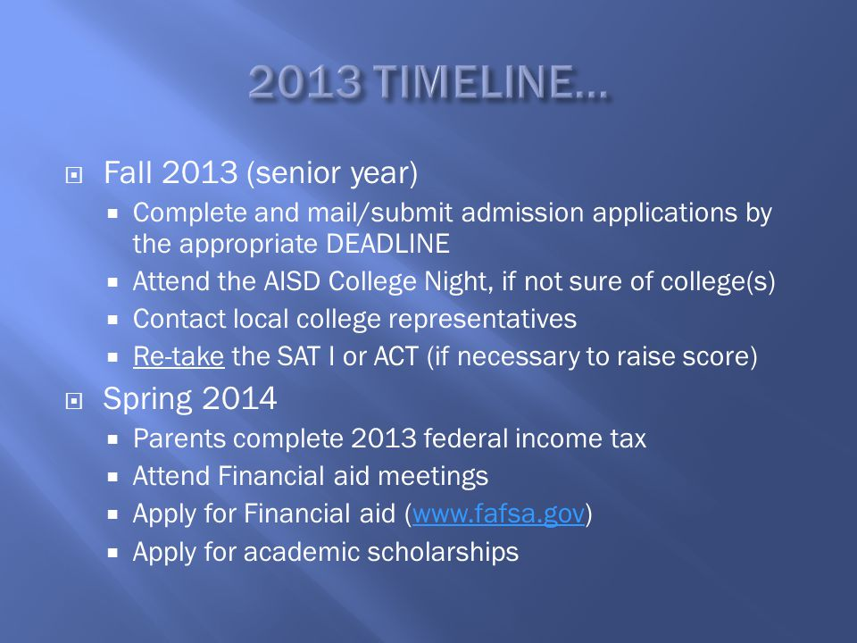  Fall 2013 (senior year)  Complete and mail/submit admission applications by the appropriate DEADLINE  Attend the AISD College Night, if not sure of college(s)  Contact local college representatives  Re-take the SAT I or ACT (if necessary to raise score)  Spring 2014  Parents complete 2013 federal income tax  Attend Financial aid meetings  Apply for Financial aid (www.fafsa.gov)www.fafsa.gov  Apply for academic scholarships
