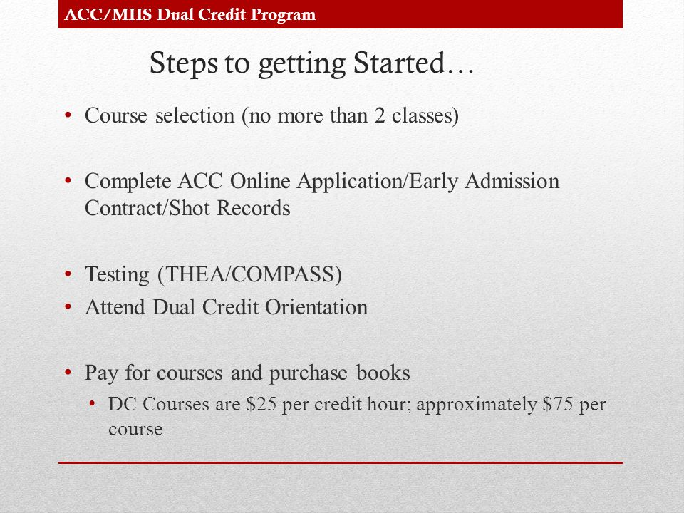 Steps to getting Started… Course selection (no more than 2 classes) Complete ACC Online Application/Early Admission Contract/Shot Records Testing (THEA/COMPASS) Attend Dual Credit Orientation Pay for courses and purchase books DC Courses are $25 per credit hour; approximately $75 per course ACC/MHS Dual Credit Program