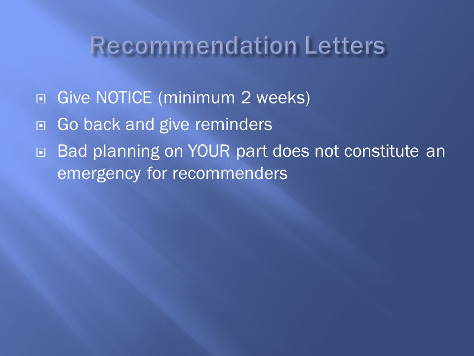  Give NOTICE (minimum 2 weeks)  Go back and give reminders  Bad planning on YOUR part does not constitute an emergency for recommenders