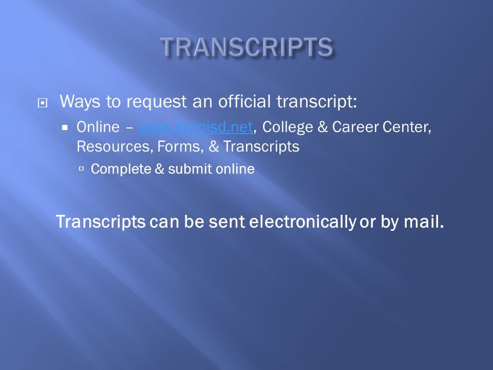  Ways to request an official transcript:  Online – www.alvinisd.net, College & Career Center, Resources, Forms, & Transcriptswww.alvinisd.net  Complete & submit online Transcripts can be sent electronically or by mail.