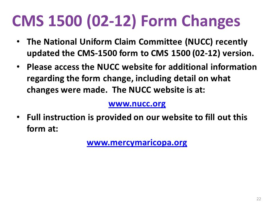 CMS 1500 (02-12) Form Changes The National Uniform Claim Committee (NUCC) recently updated the CMS-1500 form to CMS 1500 (02-12) version.
