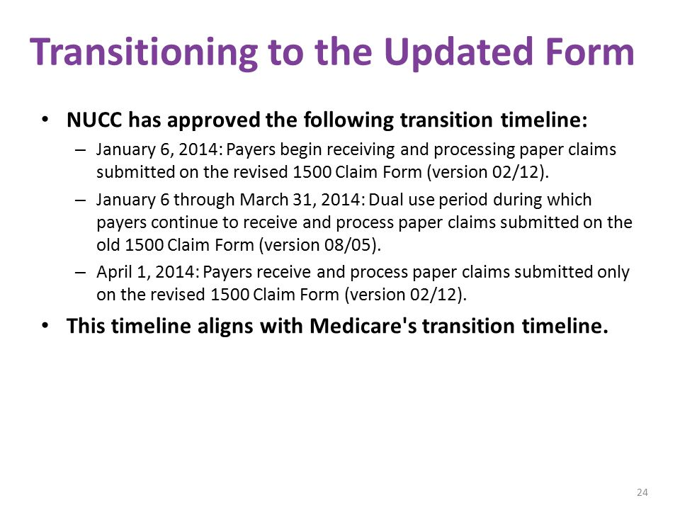 Transitioning to the Updated Form NUCC has approved the following transition timeline: – January 6, 2014: Payers begin receiving and processing paper claims submitted on the revised 1500 Claim Form (version 02/12).