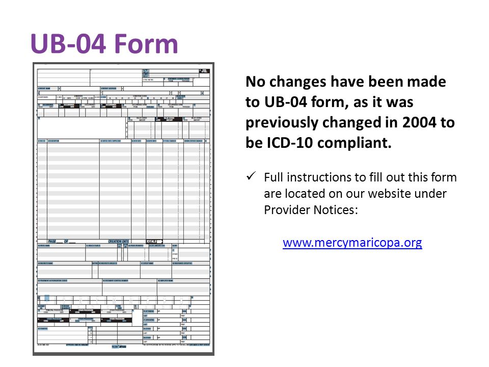UB-04 Form No changes have been made to UB-04 form, as it was previously changed in 2004 to be ICD-10 compliant.