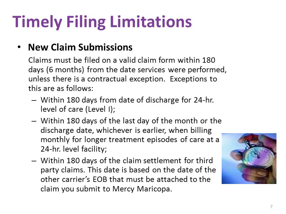 Timely Filing Limitations New Claim Submissions Claims must be filed on a valid claim form within 180 days (6 months) from the date services were performed, unless there is a contractual exception.