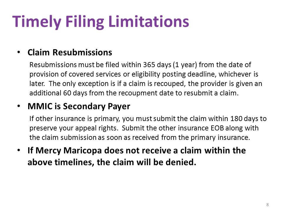 Timely Filing Limitations Claim Resubmissions Resubmissions must be filed within 365 days (1 year) from the date of provision of covered services or eligibility posting deadline, whichever is later.