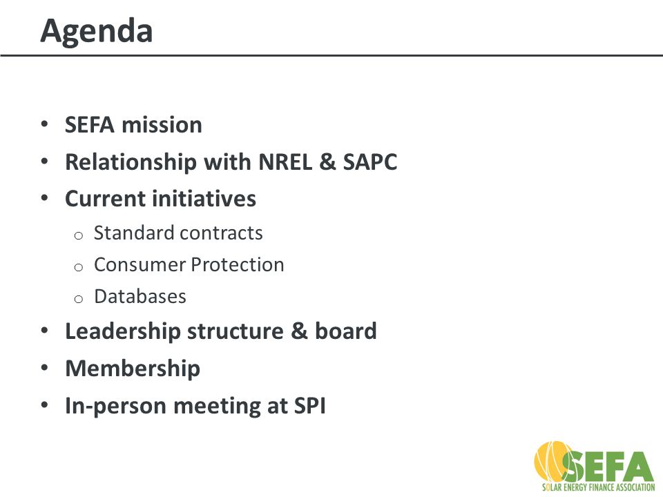 Agenda SEFA mission Relationship with NREL & SAPC Current initiatives o Standard contracts o Consumer Protection o Databases Leadership structure & board Membership In-person meeting at SPI