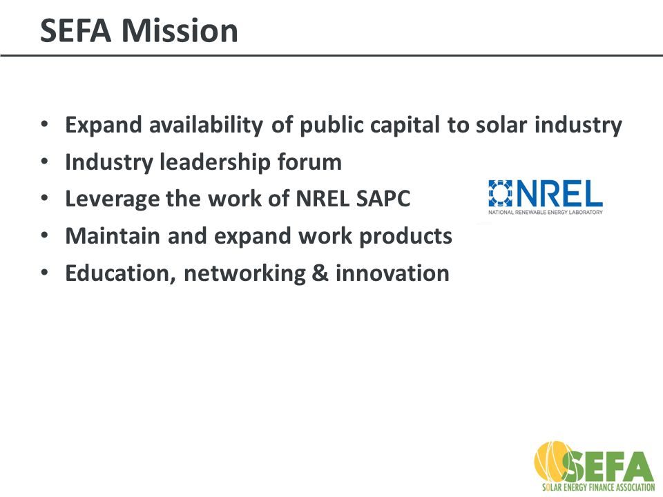 SEFA Mission Expand availability of public capital to solar industry Industry leadership forum Leverage the work of NREL SAPC Maintain and expand work products Education, networking & innovation