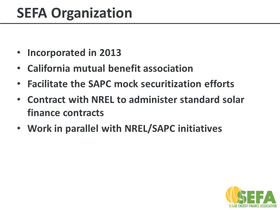 SEFA Organization Incorporated in 2013 California mutual benefit association Facilitate the SAPC mock securitization efforts Contract with NREL to administer standard solar finance contracts Work in parallel with NREL/SAPC initiatives